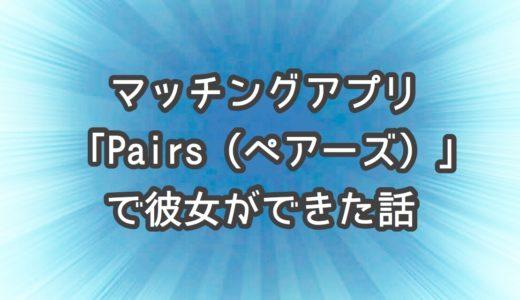 マッチングアプリ「Pairs(ペアーズ)」で彼女をつくるための5ケ条